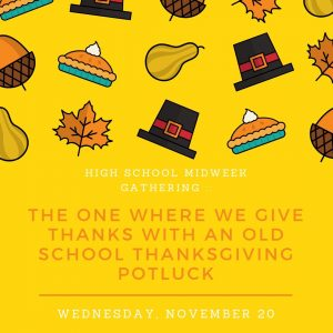 High School Midweek Gathering :: The One Where We Give Thanks with an Old School Thanksgiving Potluck @ Sams Hall